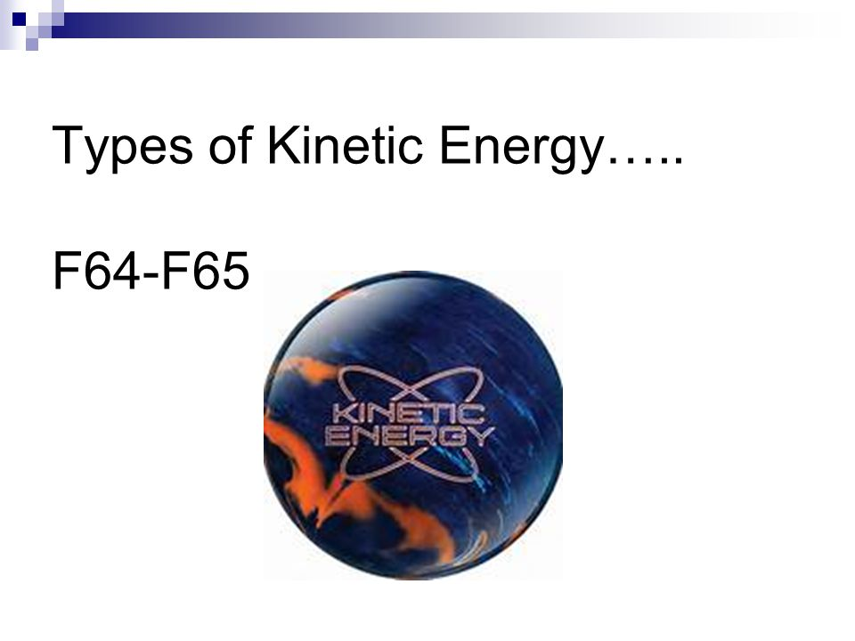 Types of Kinetic Energy….. F64-F65