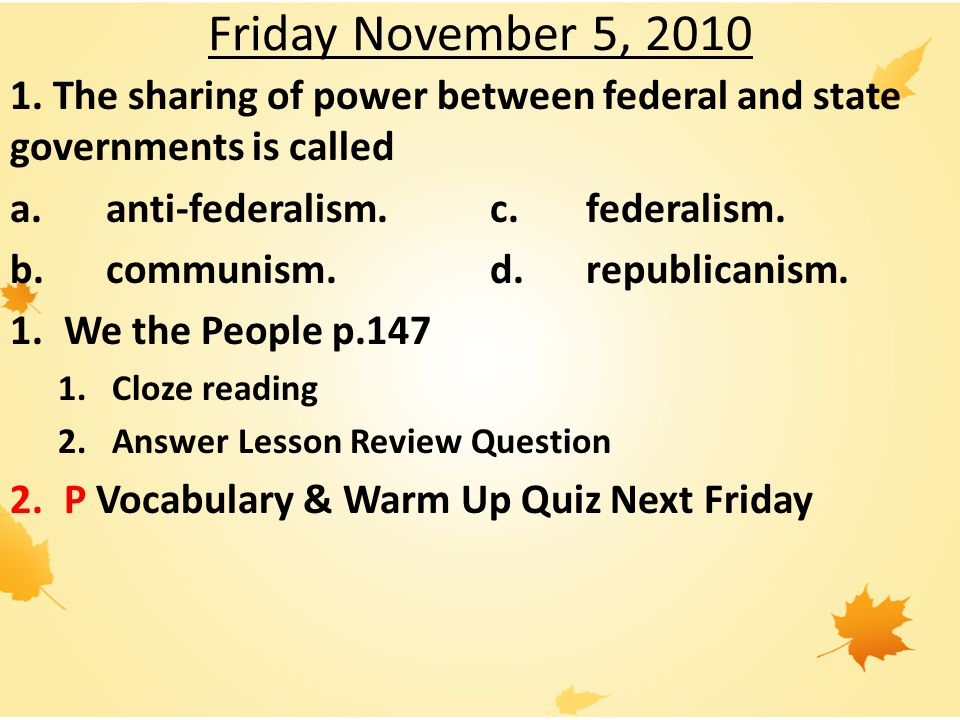 Friday November 5, 2010 1. The sharing of power between federal and state governments is called. a. anti-federalism. c. federalism.