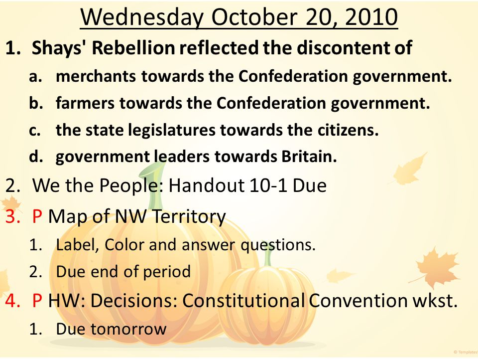Wednesday October 20, 2010 Shays Rebellion reflected the discontent of. merchants towards the Confederation government.