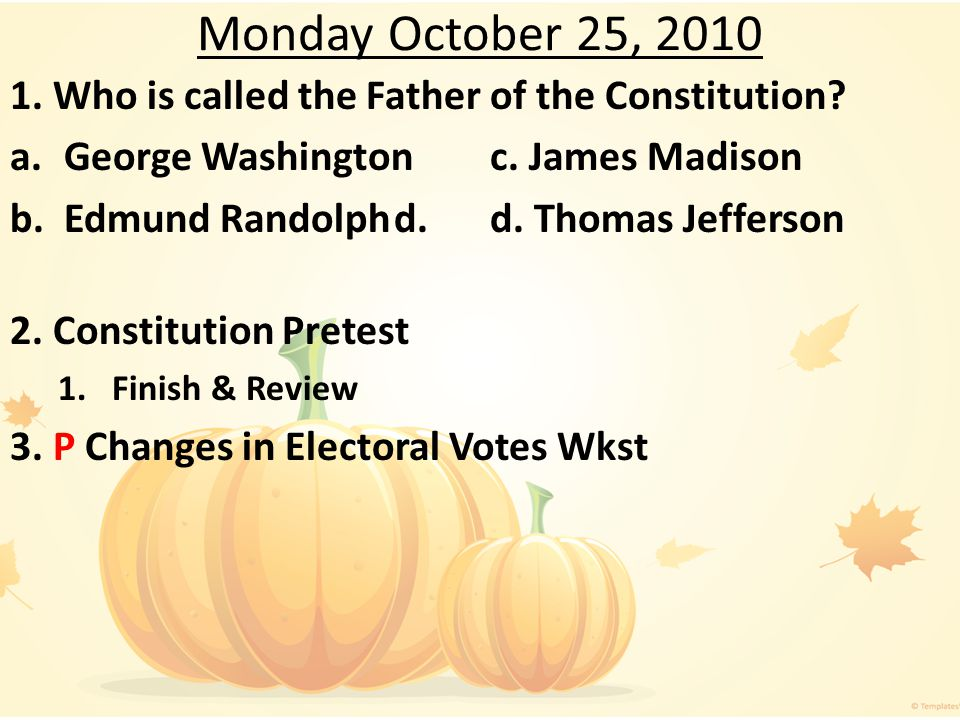 Monday October 25, 2010 1. Who is called the Father of the Constitution a. George Washington c. James Madison.