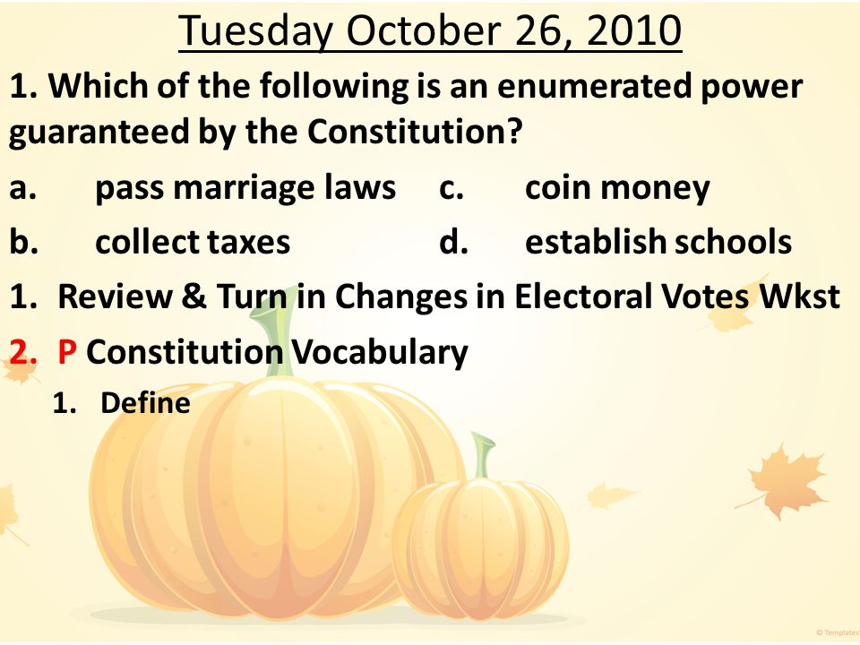 Tuesday October 26, 2010 1. Which of the following is an enumerated power guaranteed by the Constitution