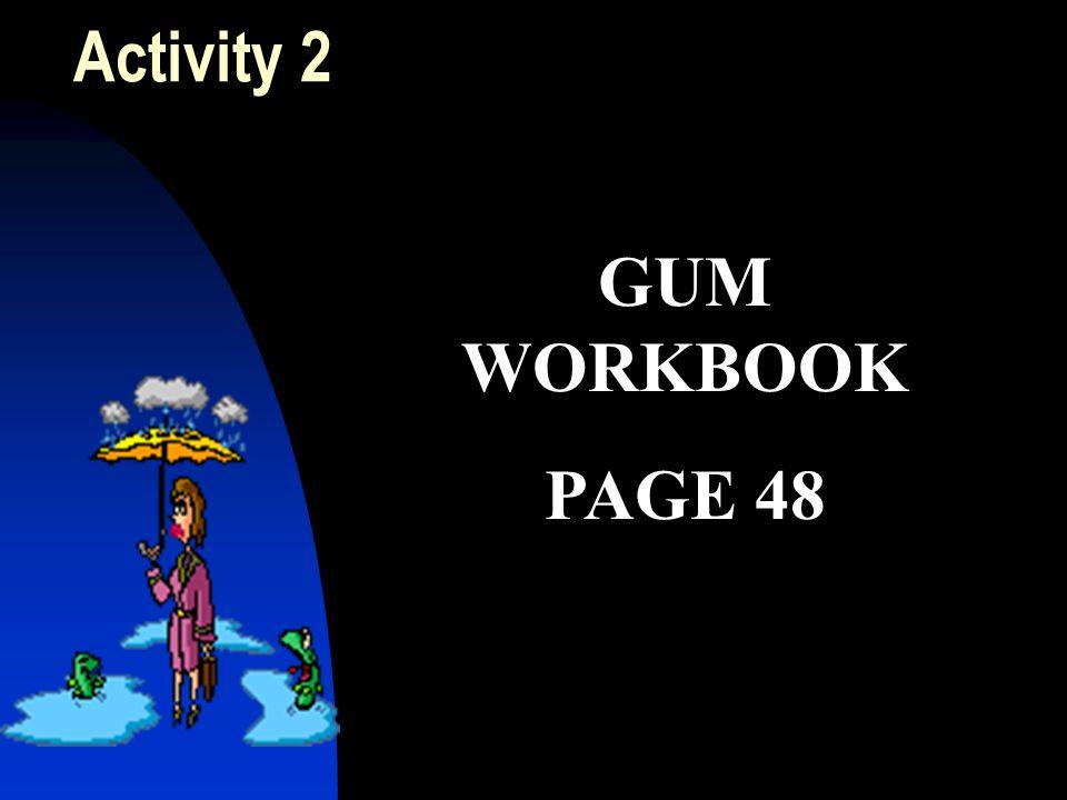 Activity 2 GUM WORKBOOK PAGE 48