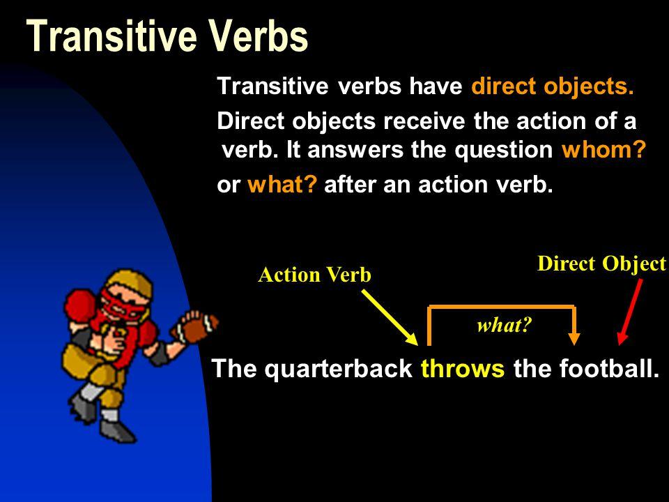 Transitive Verbs The quarterback throws the football.