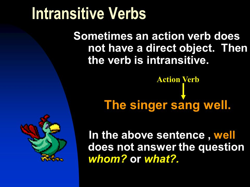 Intransitive Verbs Sometimes an action verb does not have a direct object. Then the verb is intransitive.