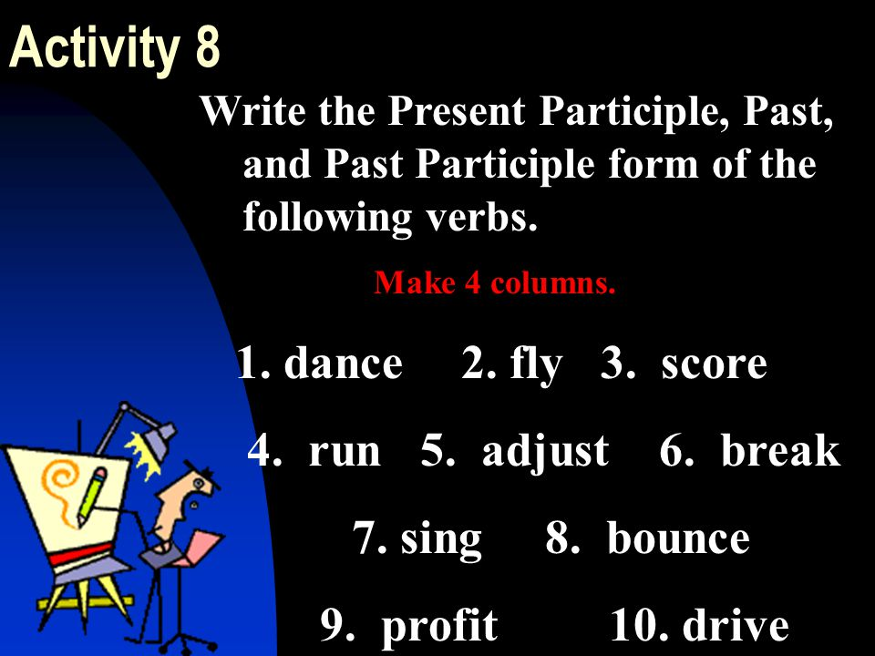 Activity 8 1. dance 2. fly 3. score 4. run 5. adjust 6. break