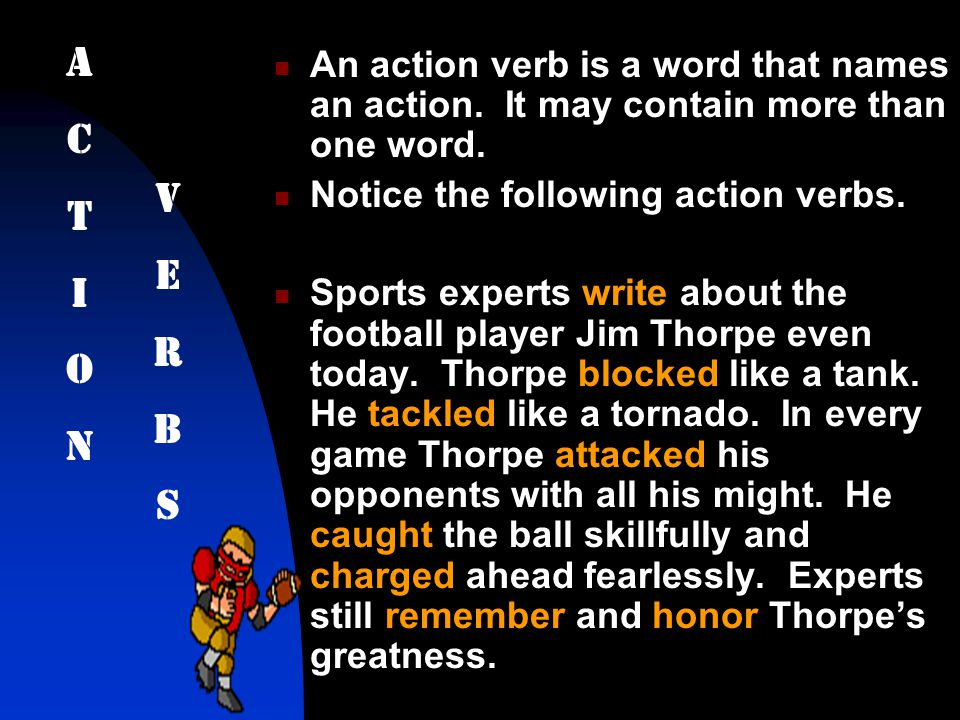 A C. T. I. O. N. An action verb is a word that names an action. It may contain more than one word.