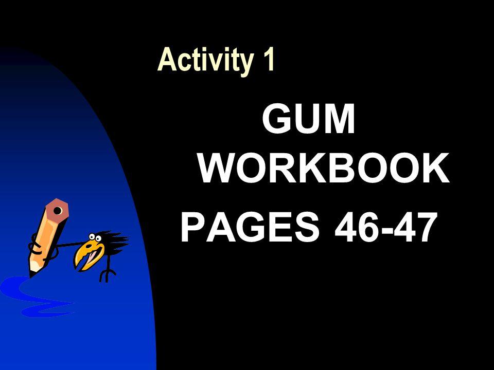 Activity 1 GUM WORKBOOK PAGES 46-47