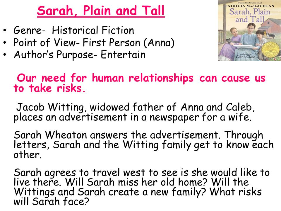 Sarah, Plain and Tall Genre- Historical Fiction. Point of View- First Person (Anna) Author's Purpose- Entertain.