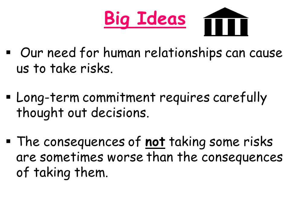 Big Ideas Our need for human relationships can cause us to take risks.