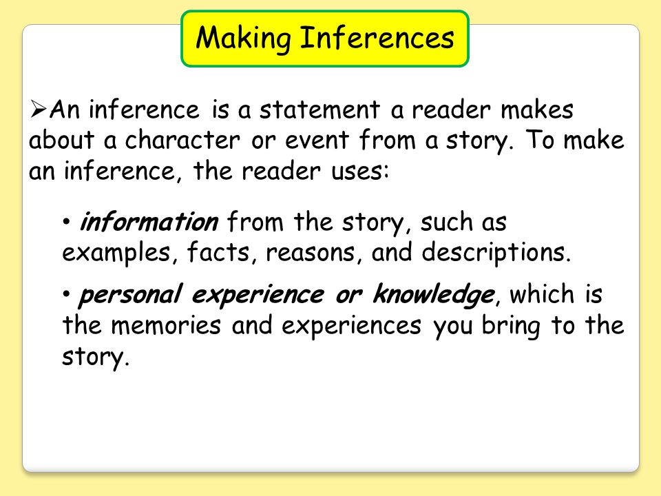 Making Inferences An inference is a statement a reader makes about a character or event from a story. To make an inference, the reader uses: