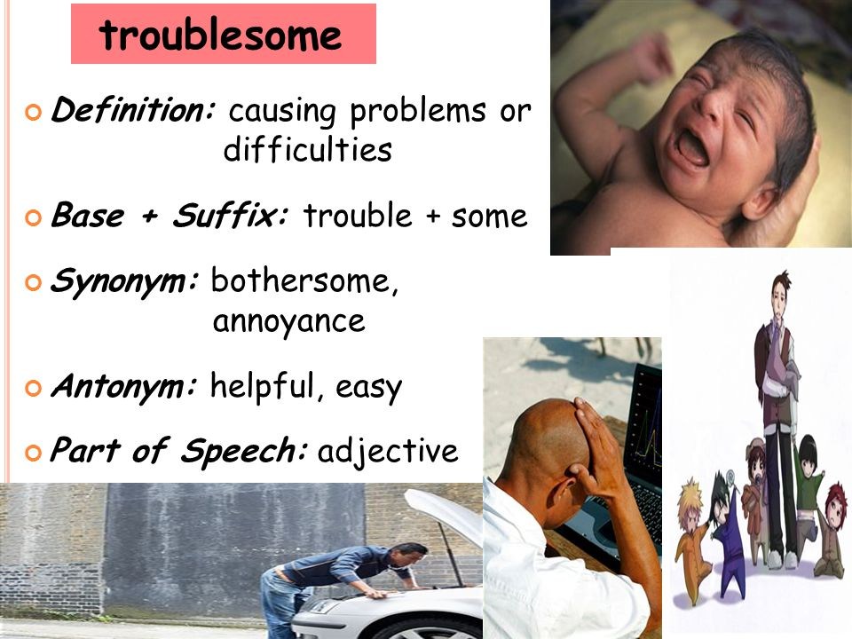 troublesome Definition: causing problems or difficulties