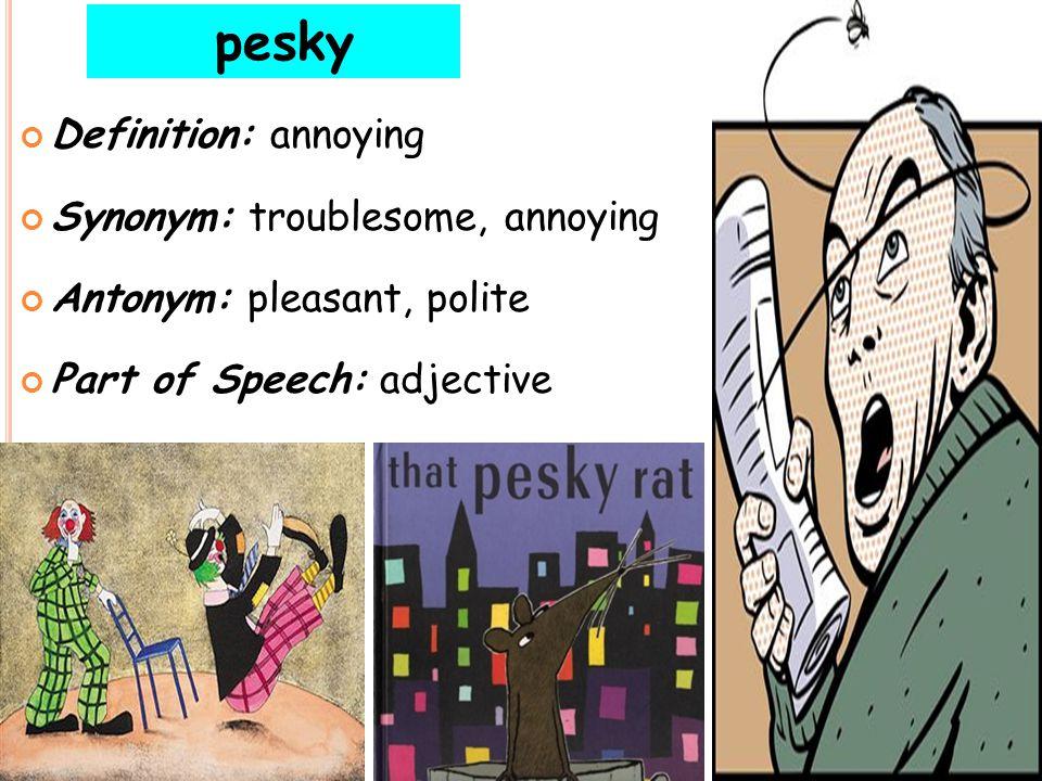 pesky Definition: annoying Synonym: troublesome, annoying