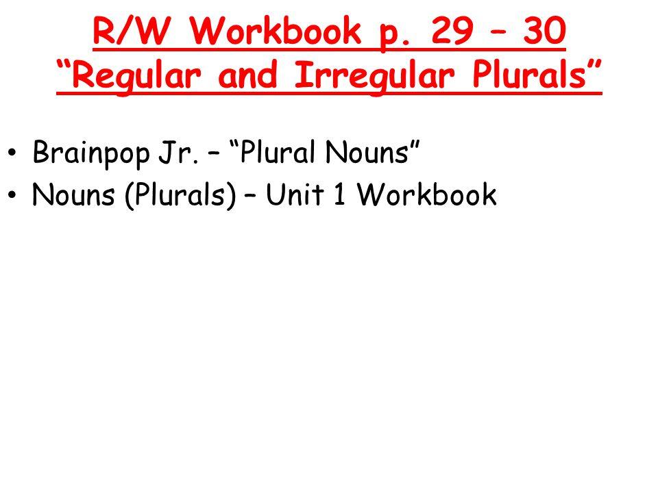 R/W Workbook p. 29 – 30 Regular and Irregular Plurals