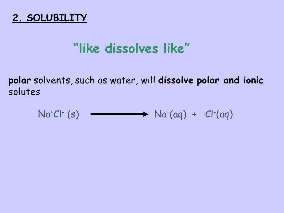 like dissolves like 2. SOLUBILITY
