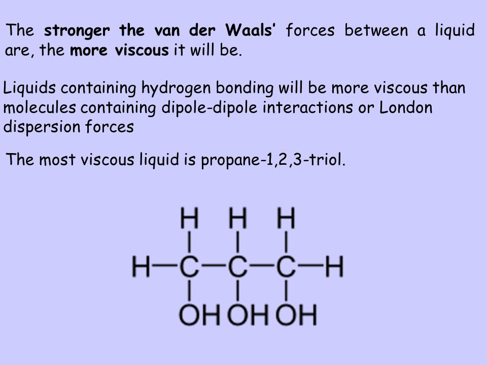 The stronger the van der Waals' forces between a liquid are, the more viscous it will be.