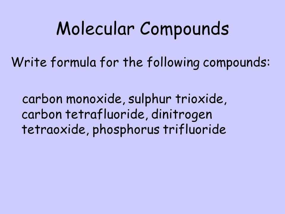 Molecular Compounds Write formula for the following compounds: