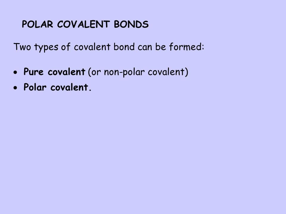POLAR COVALENT BONDS Two types of covalent bond can be formed: Pure covalent (or non-polar covalent)