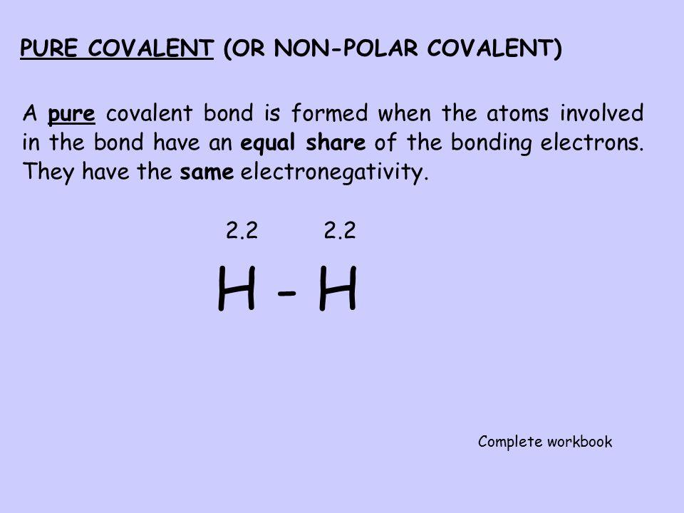 H - H PURE COVALENT (OR NON-POLAR COVALENT)