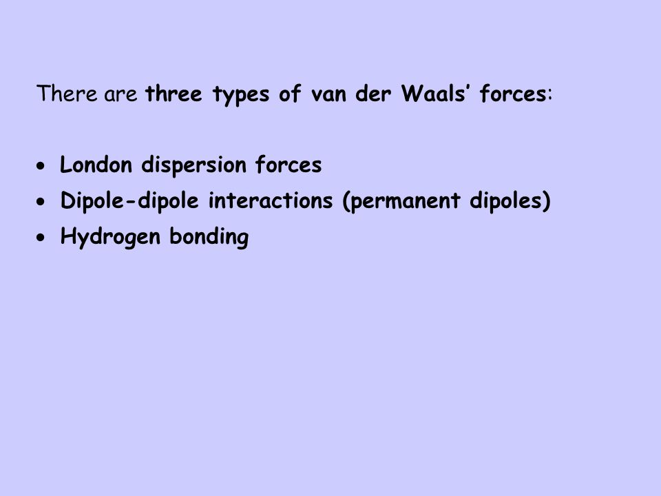 There are three types of van der Waals' forces:
