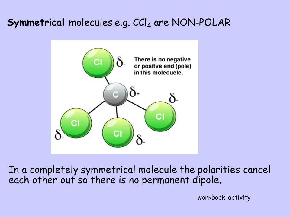 Symmetrical molecules e.g. CCl4 are NON-POLAR