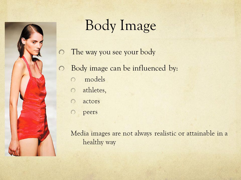 Body Image The way you see your body Body image can be influenced by: