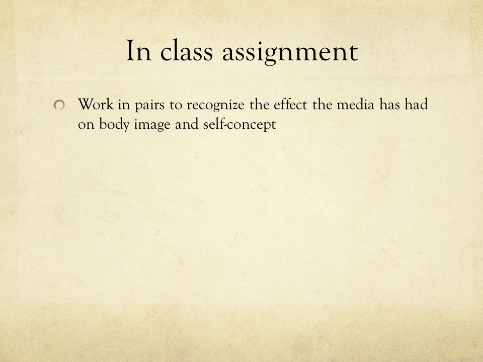 In class assignment Work in pairs to recognize the effect the media has had on body image and self-concept.