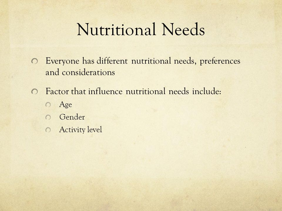 Nutritional Needs Everyone has different nutritional needs, preferences and considerations. Factor that influence nutritional needs include:
