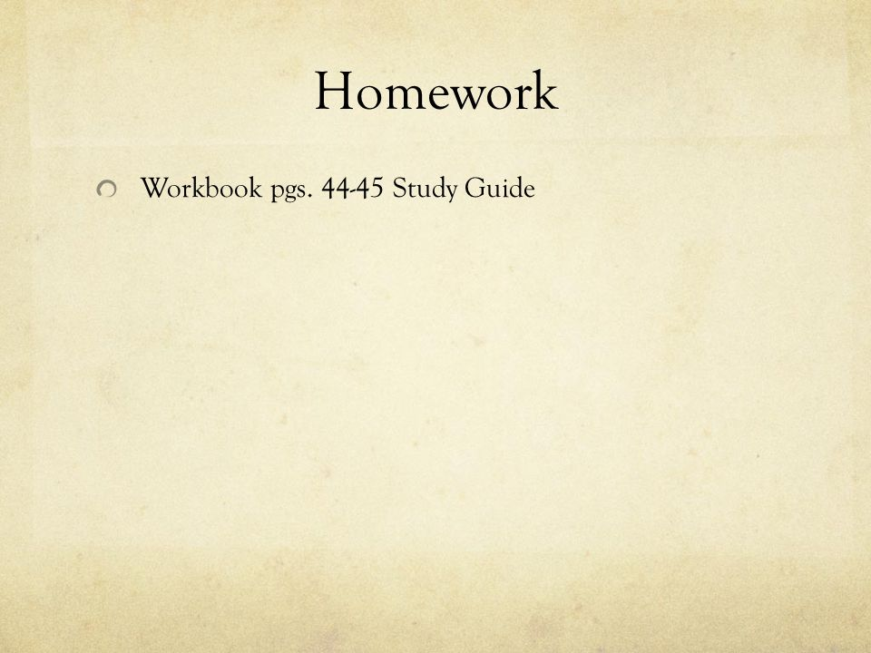 Homework Workbook pgs. 44-45 Study Guide