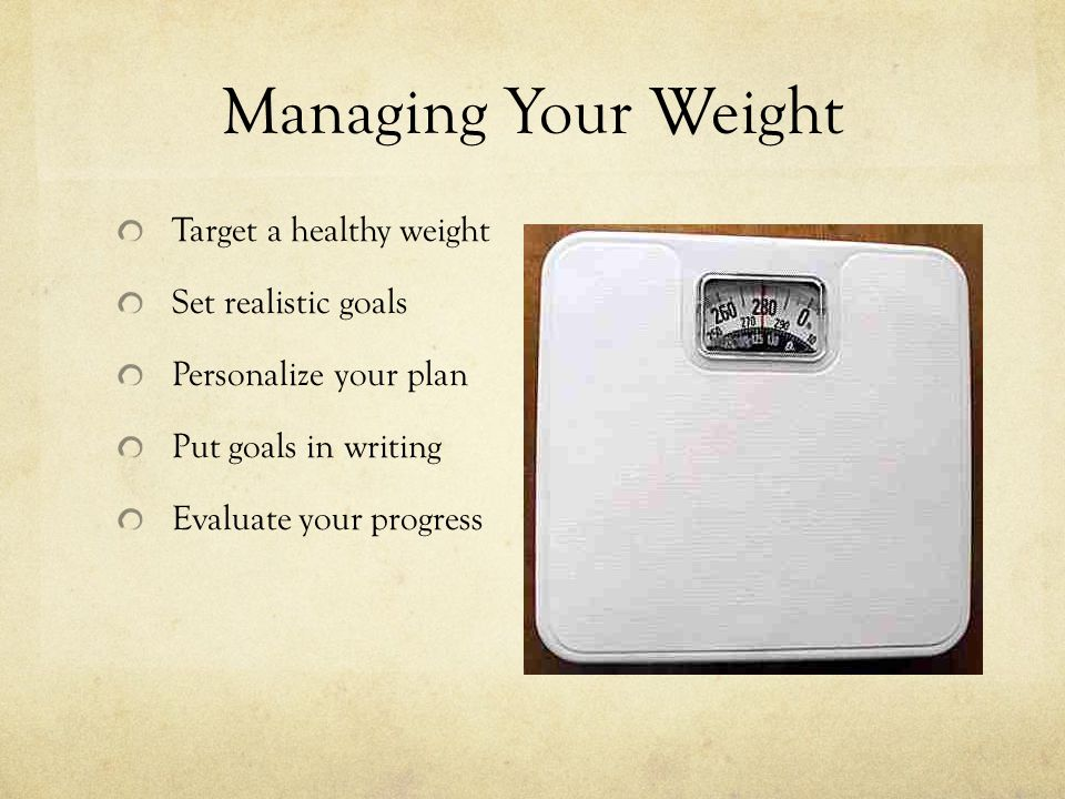 Managing Your Weight Target a healthy weight Set realistic goals