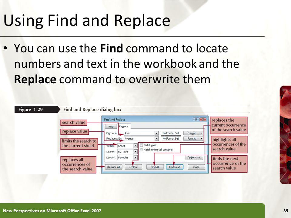 Using Find and Replace You can use the Find command to locate numbers and text in the workbook and the Replace command to overwrite them.