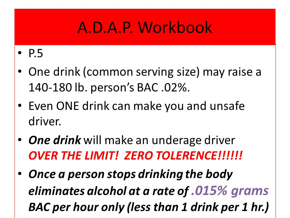 A.D.A.P. Workbook P.5. One drink (common serving size) may raise a 140-180 lb. person's BAC .02%. Even ONE drink can make you and unsafe driver.