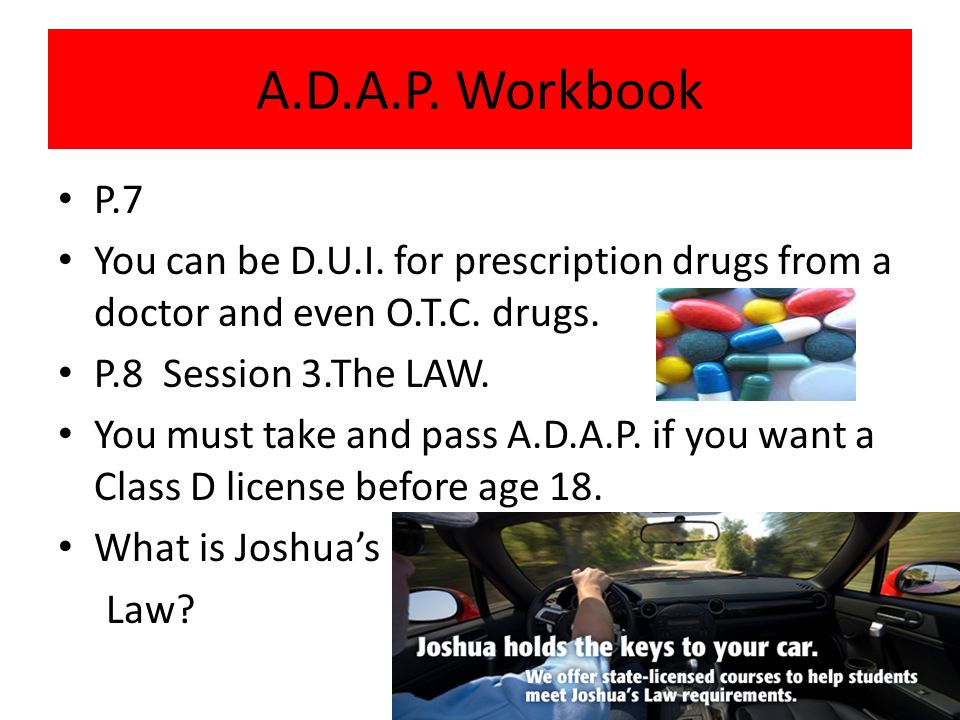A.D.A.P. Workbook P.7. You can be D.U.I. for prescription drugs from a doctor and even O.T.C. drugs.
