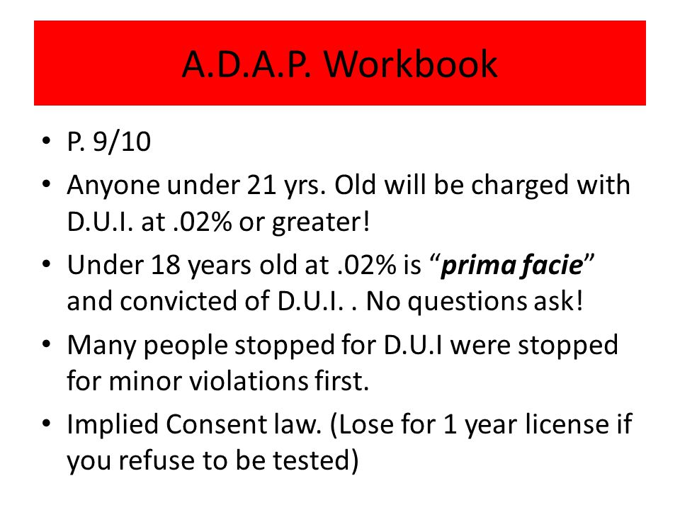 A.D.A.P. Workbook P. 9/10. Anyone under 21 yrs. Old will be charged with D.U.I. at .02% or greater!