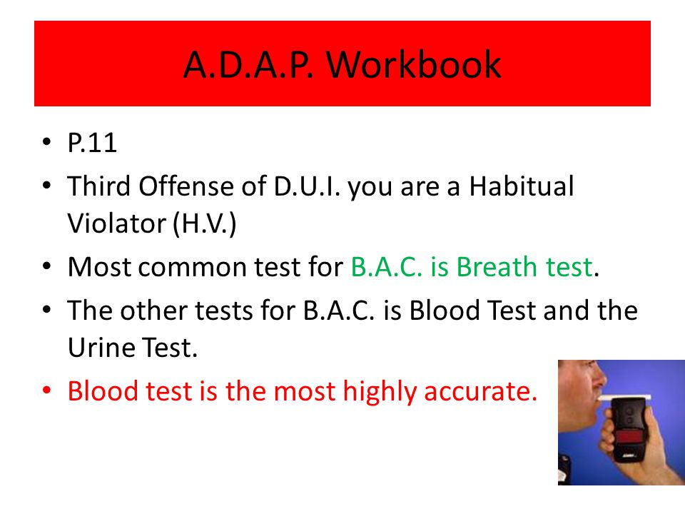 A.D.A.P. Workbook P.11. Third Offense of D.U.I. you are a Habitual Violator (H.V.) Most common test for B.A.C. is Breath test.