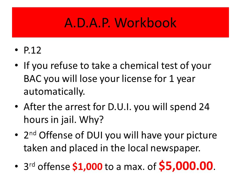 A.D.A.P. Workbook P.12. If you refuse to take a chemical test of your BAC you will lose your license for 1 year automatically.