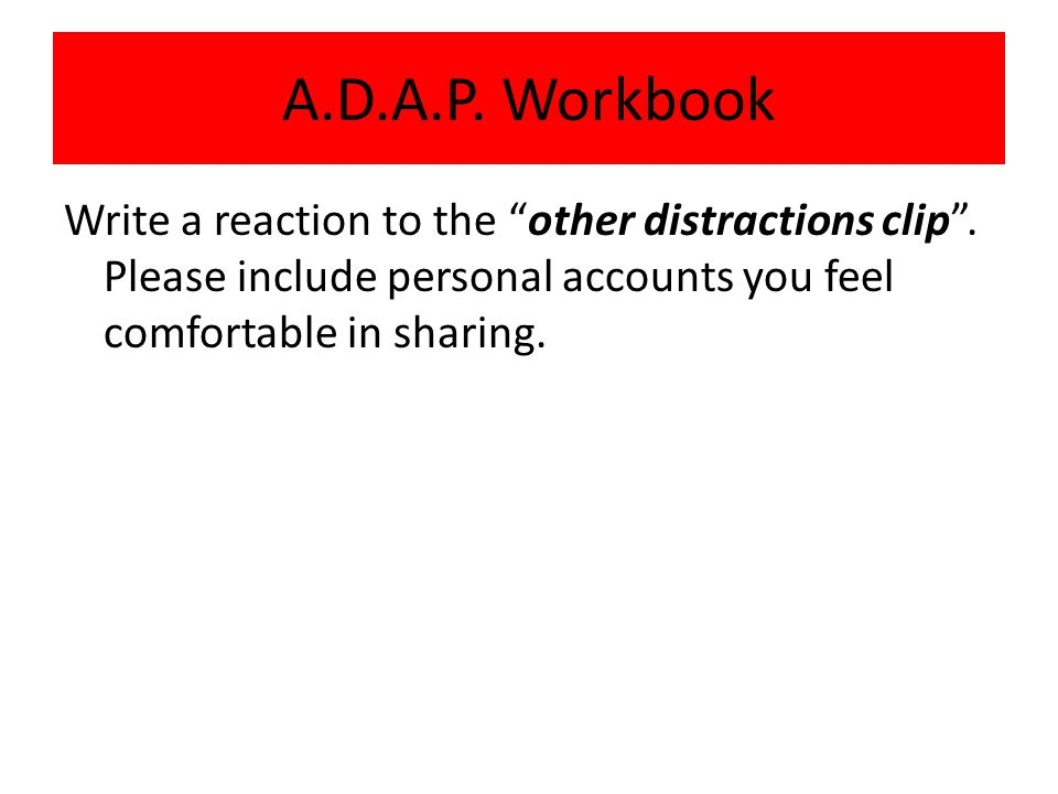 A.D.A.P. Workbook Write a reaction to the other distractions clip .