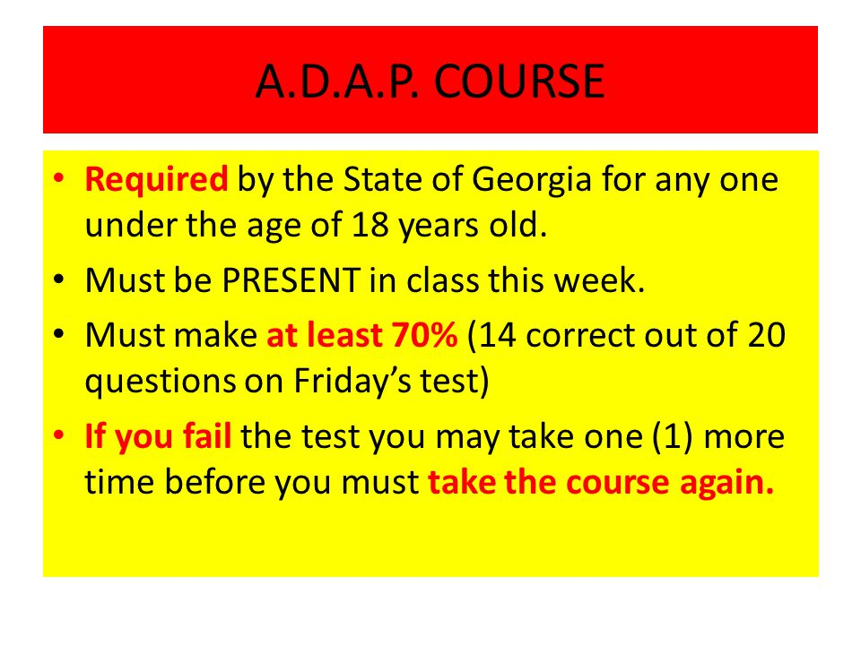 A.D.A.P. COURSE Required by the State of Georgia for any one under the age of 18 years old. Must be PRESENT in class this week.