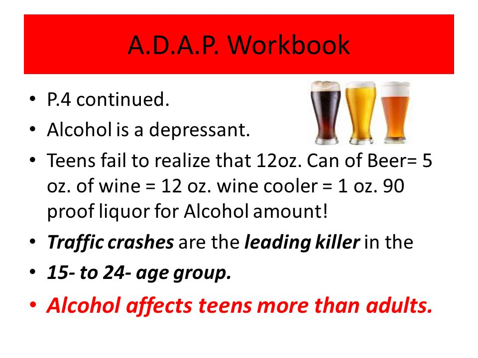 A.D.A.P. Workbook Alcohol affects teens more than adults.