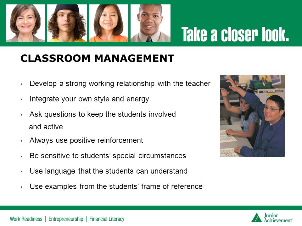 CLASSROOM MANAGEMENT Develop a strong working relationship with the teacher. Integrate your own style and energy.