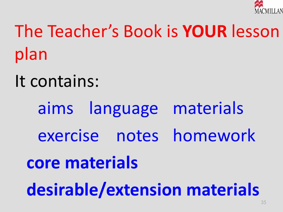 The Teacher's Book is YOUR lesson plan It contains: aims language materials exercise notes homework core materials desirable/extension materials