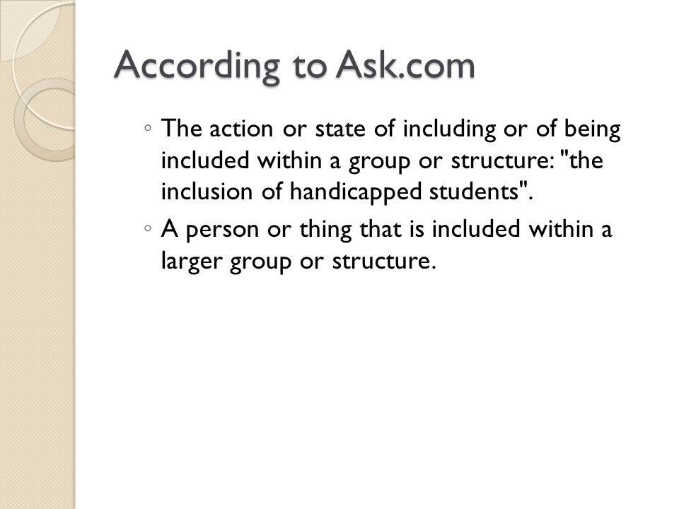 According to Ask.com The action or state of including or of being included within a group or structure: the inclusion of handicapped students .
