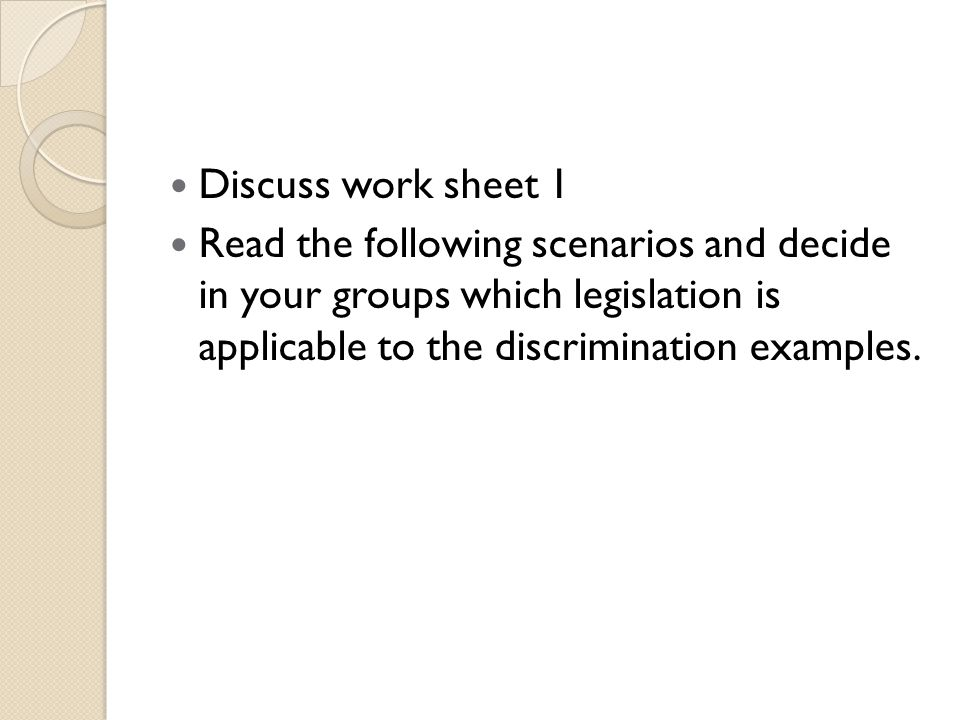 Discuss work sheet 1 Read the following scenarios and decide in your groups which legislation is applicable to the discrimination examples.