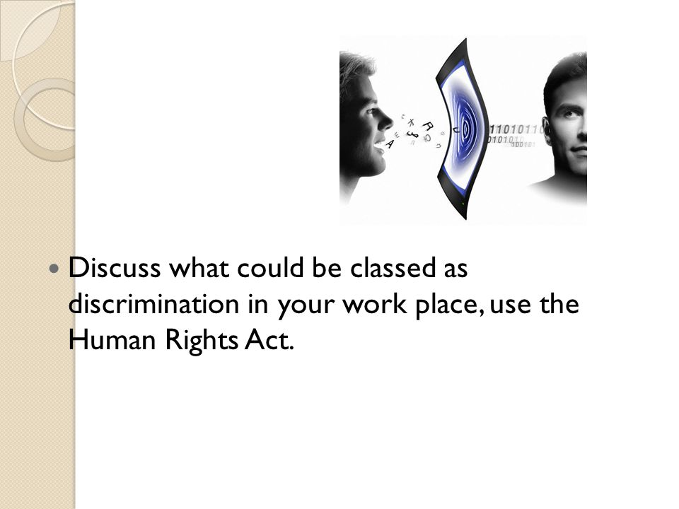 Discuss what could be classed as discrimination in your work place, use the Human Rights Act.