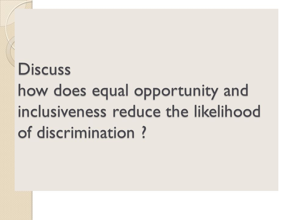 Discuss how does equal opportunity and inclusiveness reduce the likelihood of discrimination