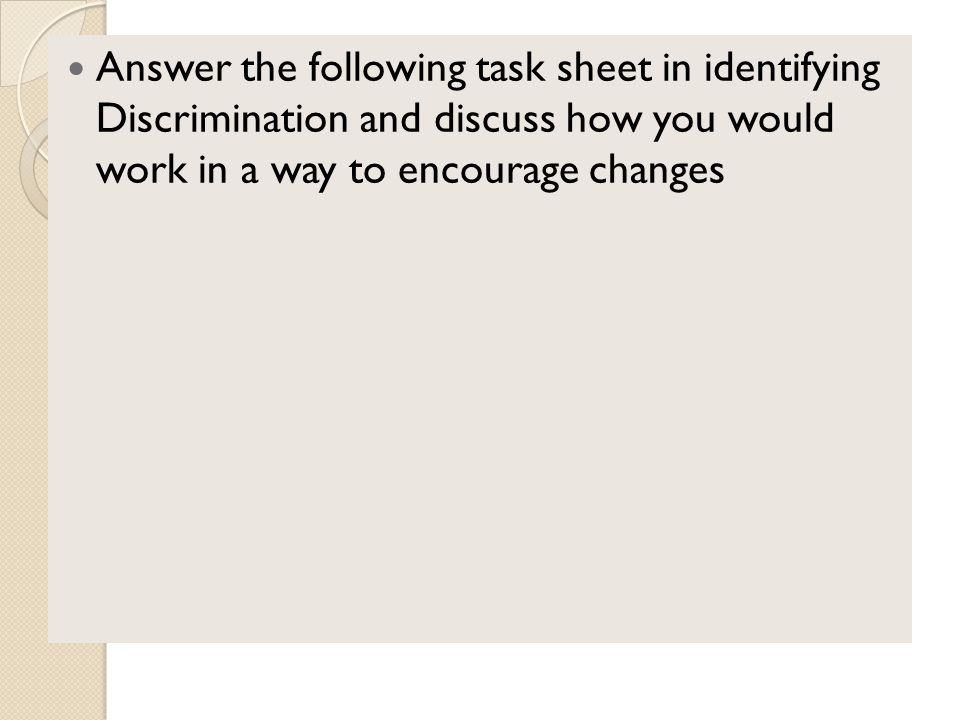 Answer the following task sheet in identifying Discrimination and discuss how you would work in a way to encourage changes