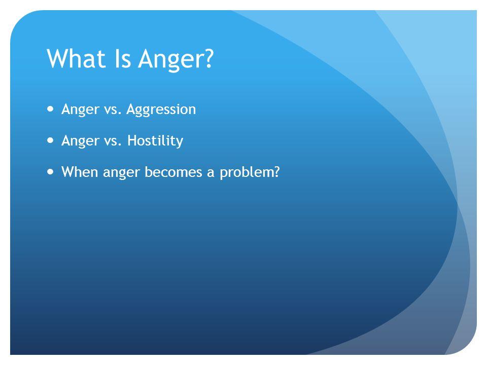 What Is Anger Anger vs. Aggression Anger vs. Hostility