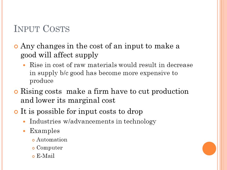 Input Costs Any changes in the cost of an input to make a good will affect supply.