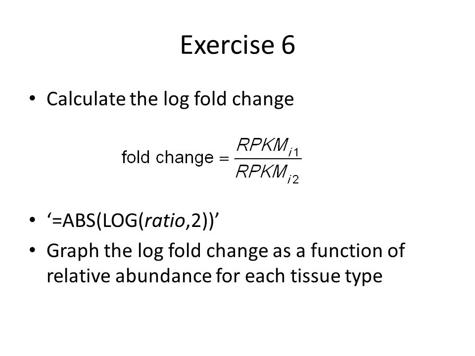 Exercise 6 Calculate the log fold change '=ABS(LOG(ratio,2))'