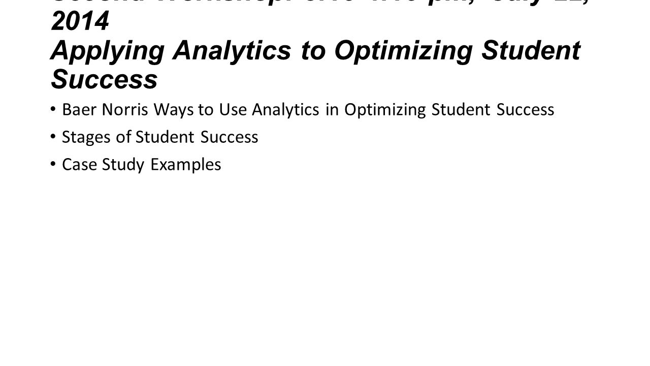 Second Workshop: 3:15-4:15 pm, July 22, 2014 Applying Analytics to Optimizing Student Success