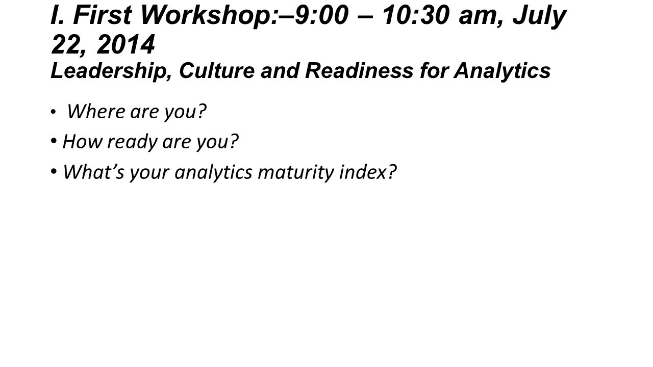 I. First Workshop:–9:00 – 10:30 am, July 22, 2014 Leadership, Culture and Readiness for Analytics